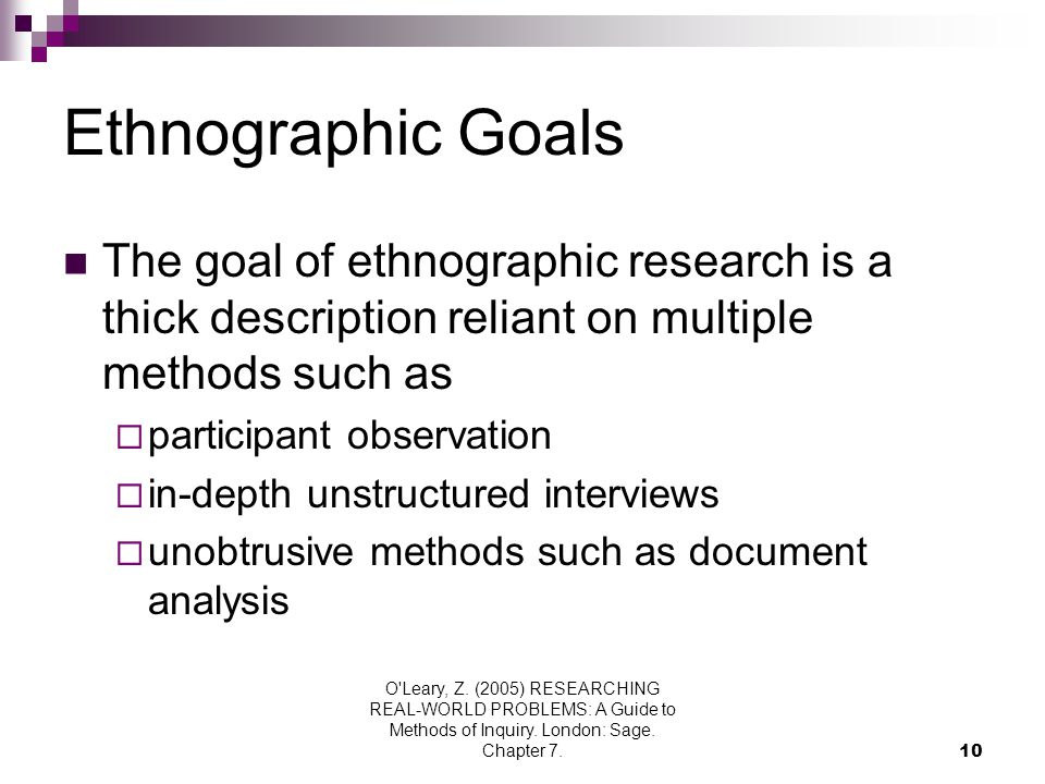 O'Leary, Z. (2005) RESEARCHING REAL-WORLD PROBLEMS: A Guide to Methods of Inquiry. London: Sage. Chapter 7.10 Ethnographic Goals The goal of ethnograp