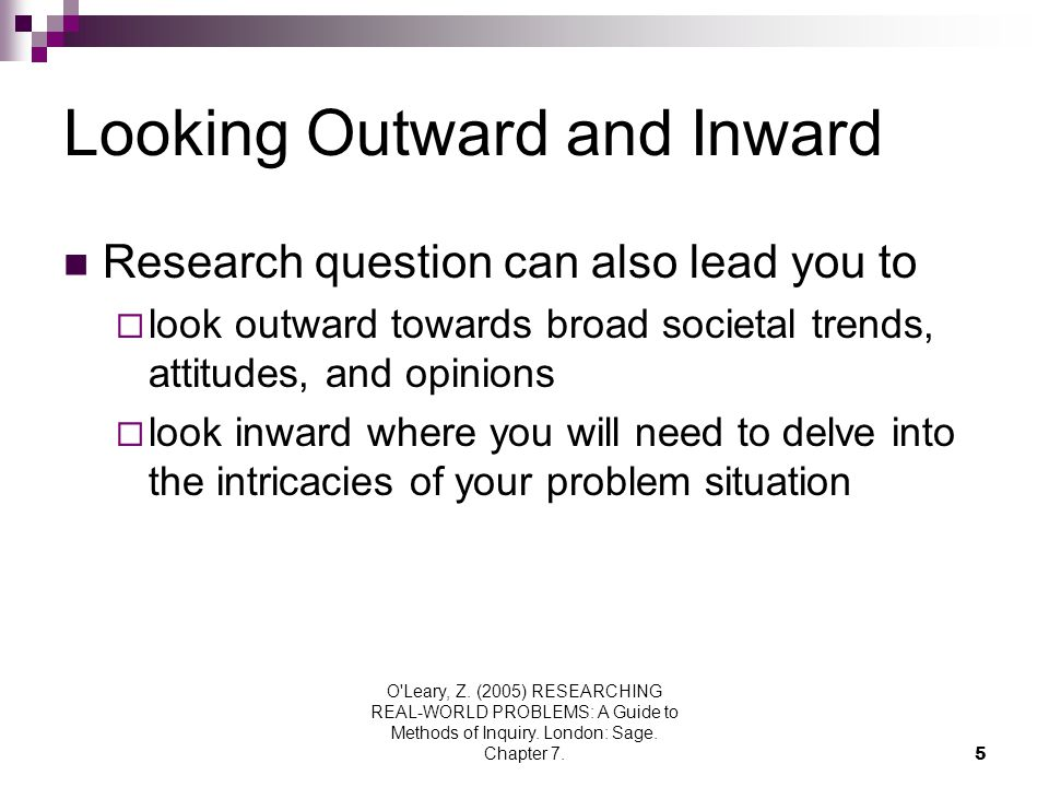 O'Leary, Z. (2005) RESEARCHING REAL-WORLD PROBLEMS: A Guide to Methods of Inquiry. London: Sage. Chapter 7.5 Looking Outward and Inward Research quest