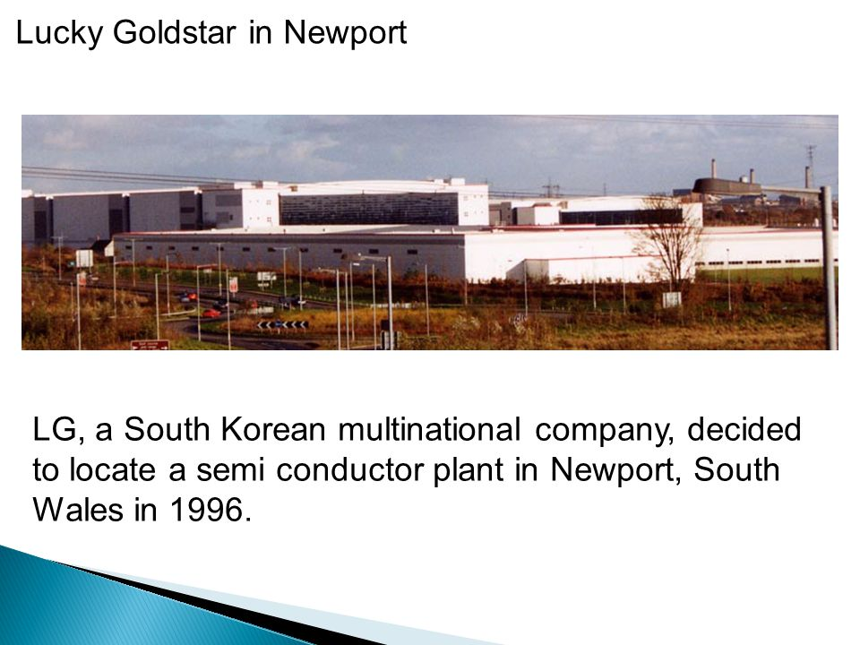 Lucky Goldstar in Newport LG, a South Korean multinational company, decided to locate a semi conductor plant in Newport, South Wales in 1996.