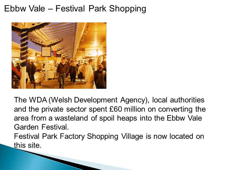 Ebbw Vale – Festival Park Shopping The WDA (Welsh Development Agency), local authorities and the private sector spent £60 million on converting the area from a wasteland of spoil heaps into the Ebbw Vale Garden Festival.