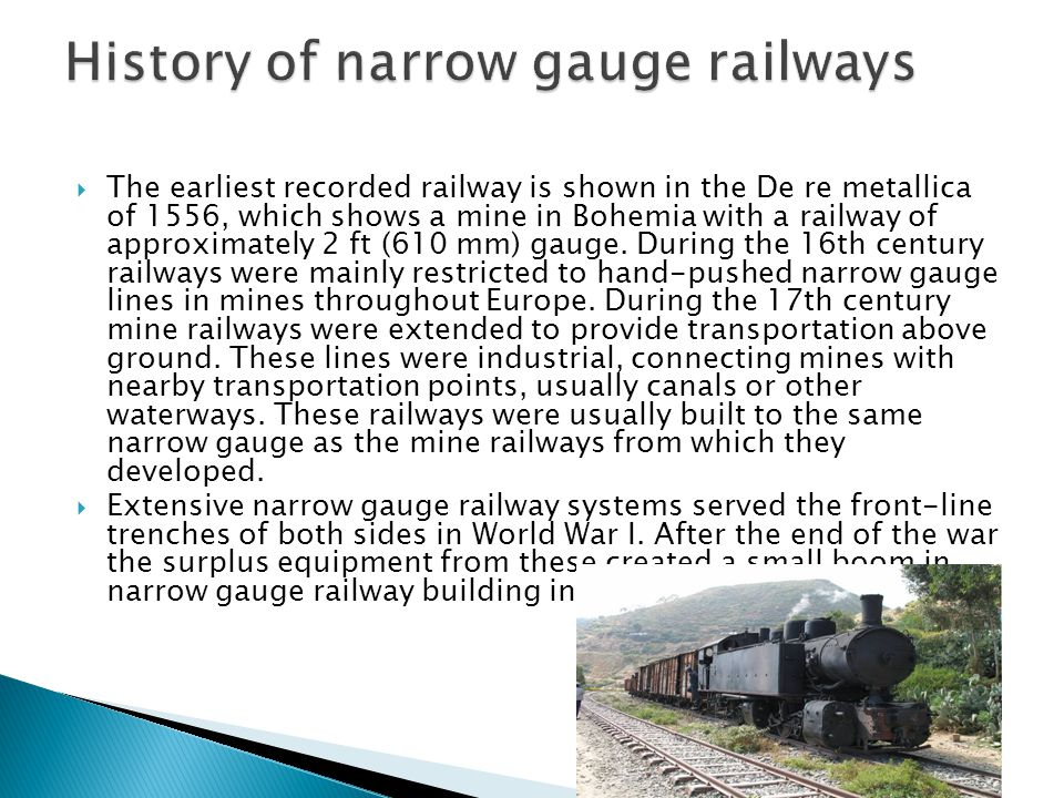  The earliest recorded railway is shown in the De re metallica of 1556, which shows a mine in Bohemia with a railway of approximately 2 ft (610 mm) gauge.