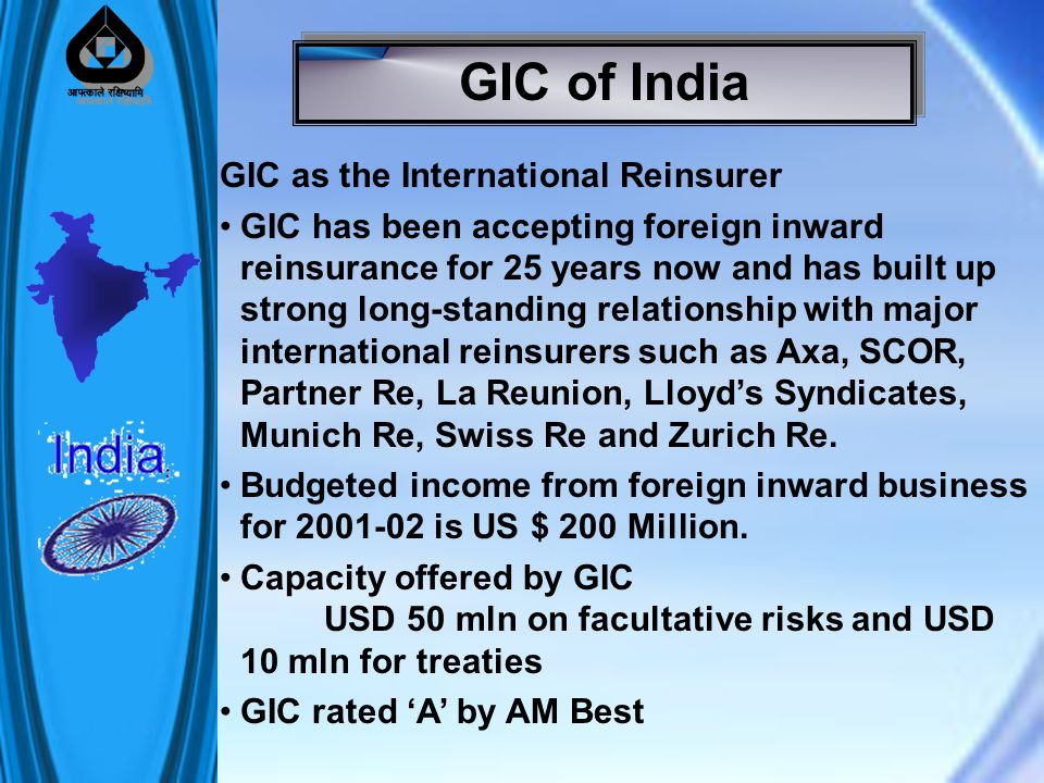 GIC as the International Reinsurer GIC has been accepting foreign inward reinsurance for 25 years now and has built up strong long-standing relationship with major international reinsurers such as Axa, SCOR, Partner Re, La Reunion, Lloyd's Syndicates, Munich Re, Swiss Re and Zurich Re.