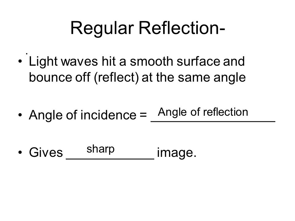 Regular Reflection- Light waves hit a smooth surface and bounce off (reflect) at the same angle Angle of incidence = _________________ Gives ____________ image..