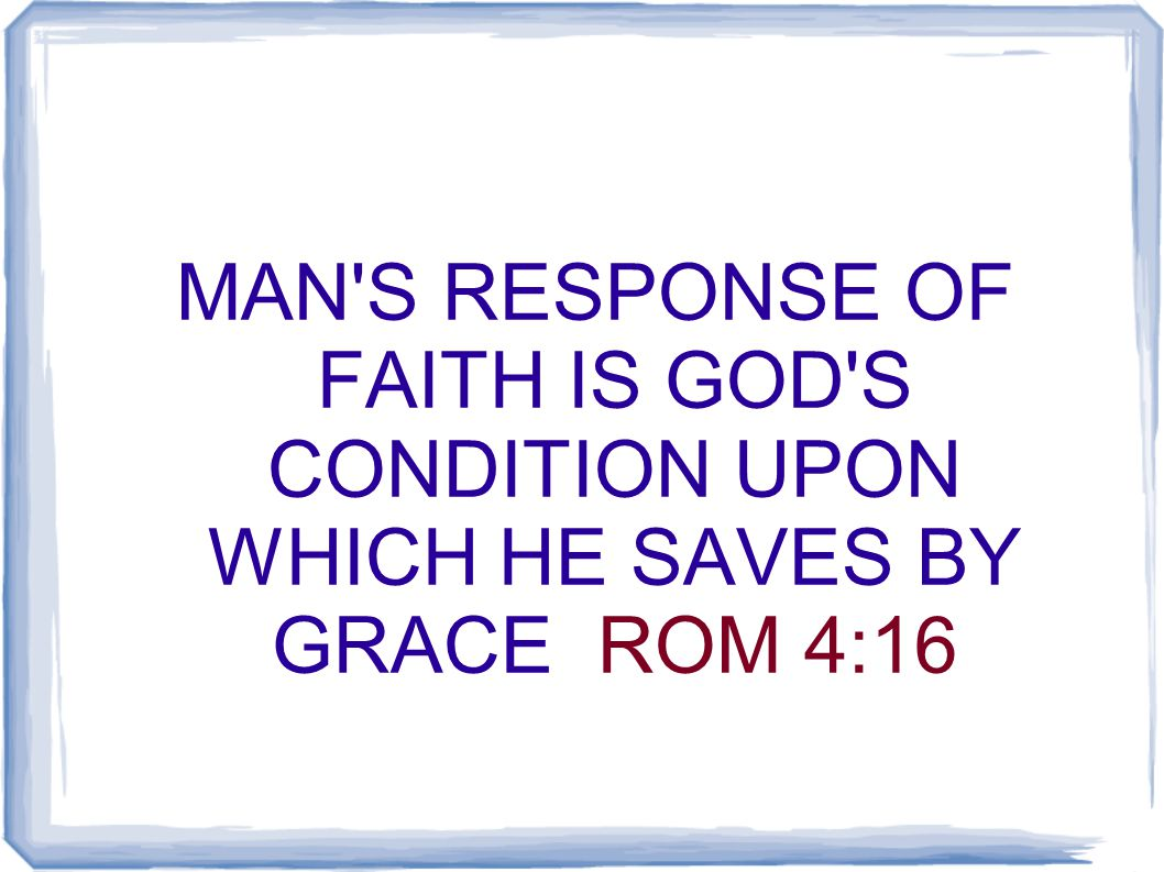 MAN S RESPONSE OF FAITH IS GOD S CONDITION UPON WHICH HE SAVES BY GRACE ROM 4:16