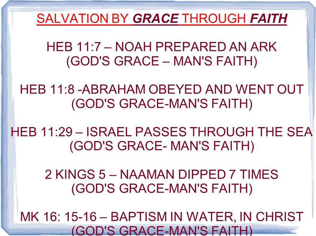 SALVATION BY GRACE THROUGH FAITH HEB 11:7 – NOAH PREPARED AN ARK (GOD'S GRACE – MAN'S FAITH) HEB 11:8 -ABRAHAM OBEYED AND WENT OUT (GOD'S GRACE-MAN'S