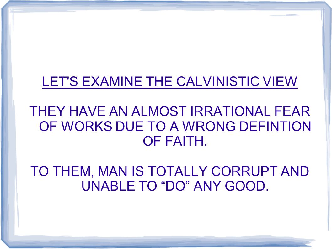LET S EXAMINE THE CALVINISTIC VIEW THEY HAVE AN ALMOST IRRATIONAL FEAR OF WORKS DUE TO A WRONG DEFINTION OF FAITH.