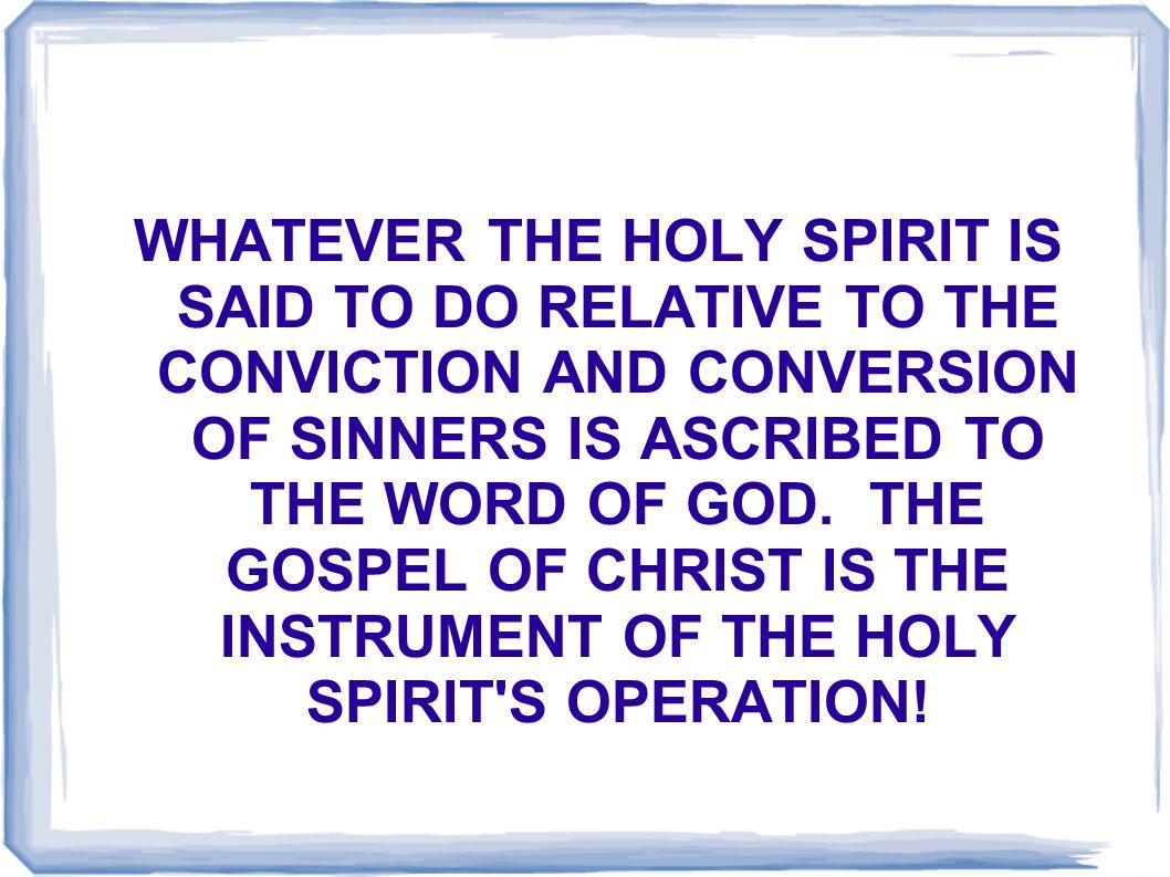 WHATEVER THE HOLY SPIRIT IS SAID TO DO RELATIVE TO THE CONVICTION AND CONVERSION OF SINNERS IS ASCRIBED TO THE WORD OF GOD.