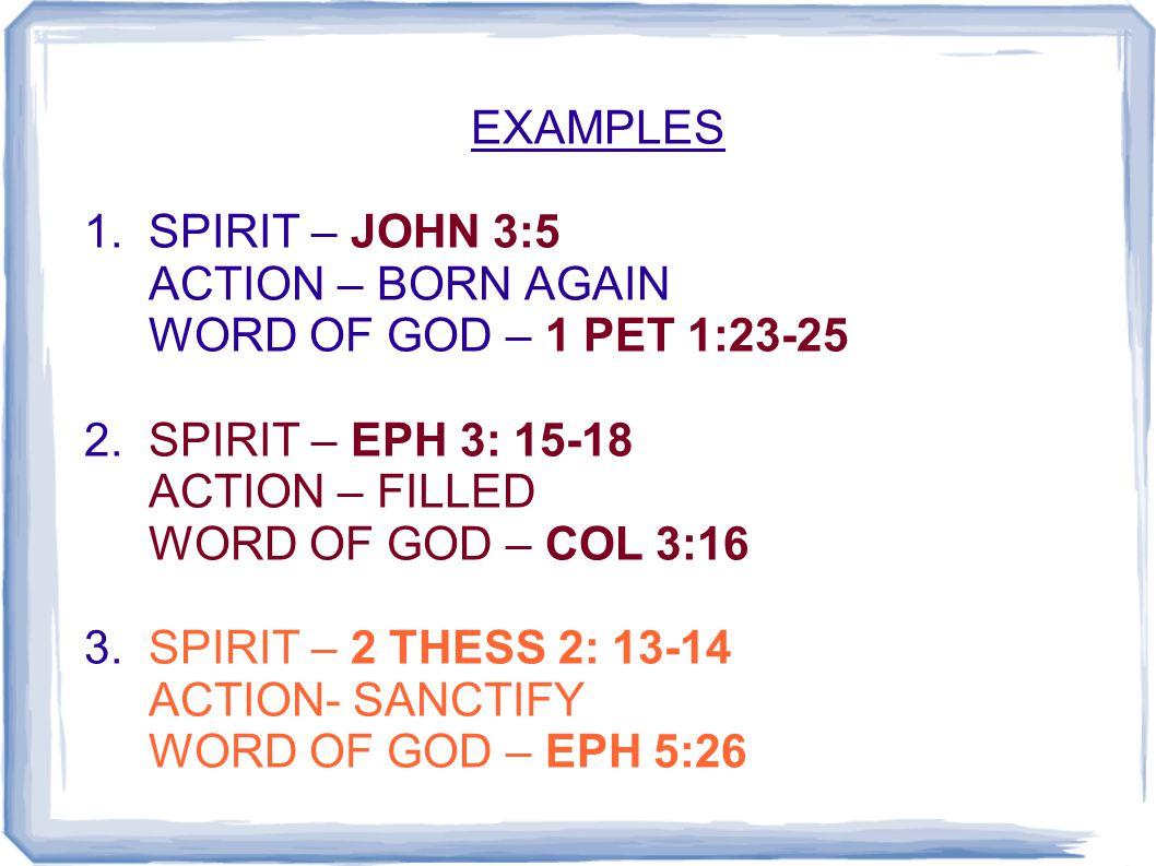 EXAMPLES 1. SPIRIT – JOHN 3:5 ACTION – BORN AGAIN WORD OF GOD – 1 PET 1:23-25 2. SPIRIT – EPH 3: 15-18 ACTION – FILLED WORD OF GOD – COL 3:16 3. SPIRI