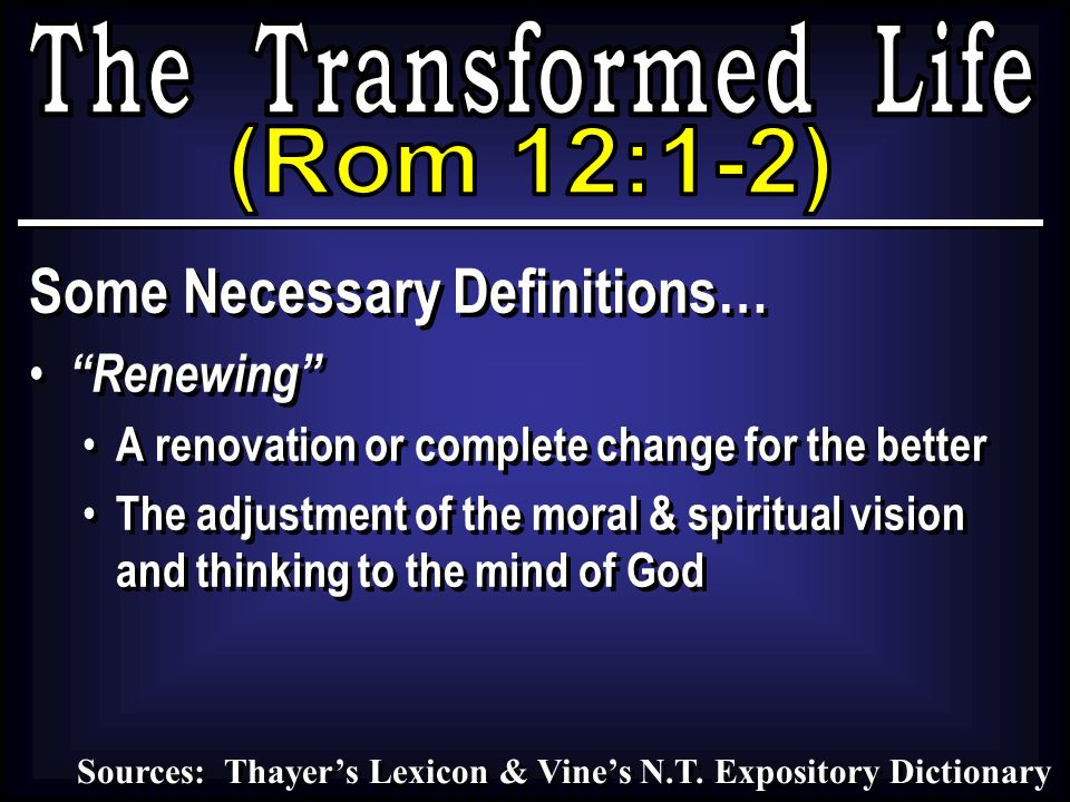 Some Necessary Definitions… Renewing A renovation or complete change for the better The adjustment of the moral & spiritual vision and thinking to the mind of God Some Necessary Definitions… Renewing A renovation or complete change for the better The adjustment of the moral & spiritual vision and thinking to the mind of God Sources: Thayer's Lexicon & Vine's N.T.