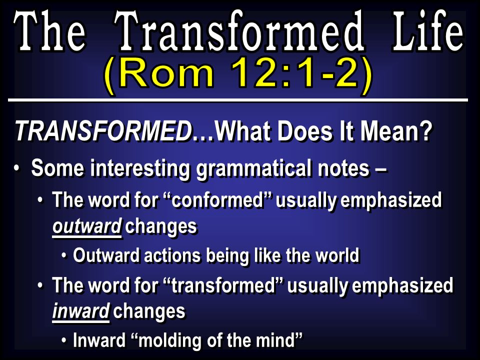 "TRANSFORMED …What Does It Mean? Some interesting grammatical notes – The word for ""conformed"" usually emphasized outward changes Outward actions being"