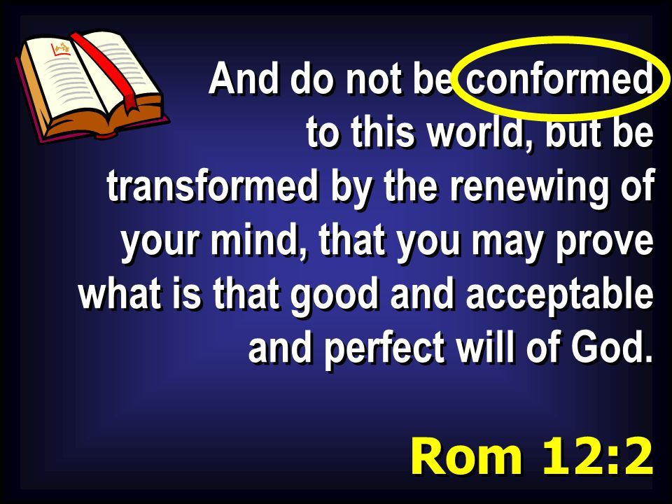 And do not be conformed to this world, but be transformed by the renewing of your mind, that you may prove what is that good and acceptable and perfec