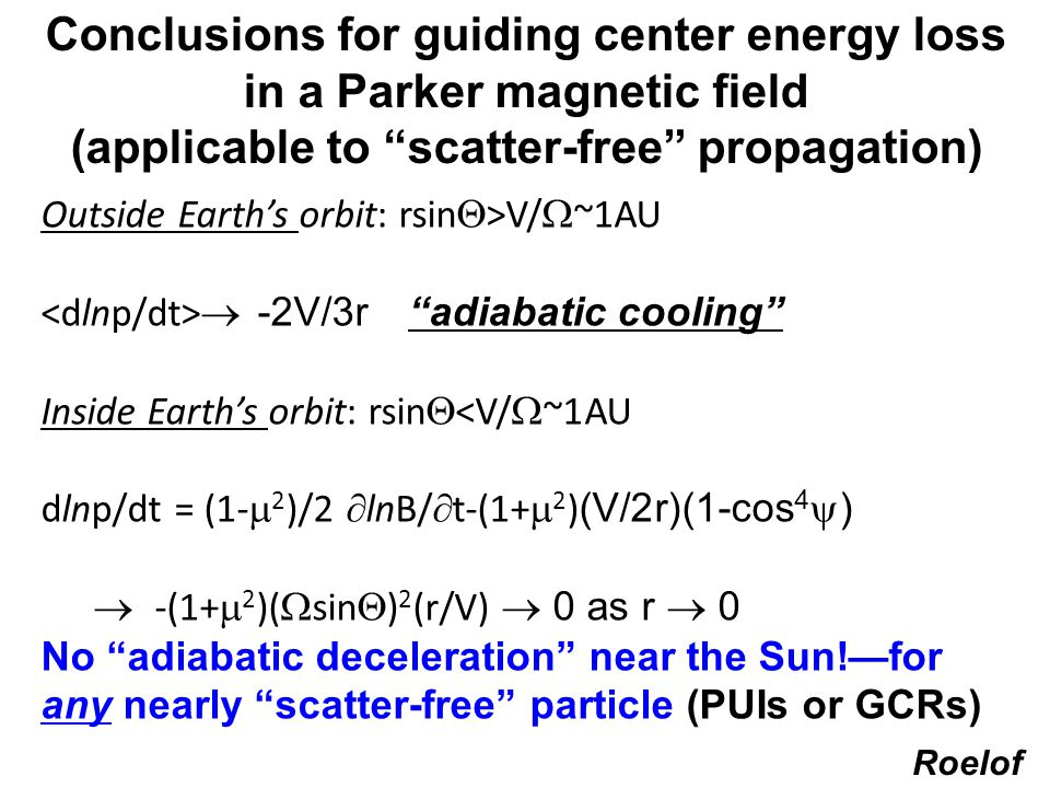 IBEX_GRUSI_4 Conclusions for guiding center energy loss in a Parker magnetic field (applicable to scatter-free propagation) Outside Earth's orbit: rsin  >V/  ~1AU  -2V/3r adiabatic cooling Inside Earth's orbit: rsin  <V/  ~1AU dlnp/dt = (1-  2 )/2  lnB/  t-(1+  2 ) (V/2r)(1-cos 4  )  -(1+  2 )(  sin  ) 2 (r/V)  0 as r  0 No adiabatic deceleration near the Sun!—for any nearly scatter-free particle (PUIs or GCRs) Roelof