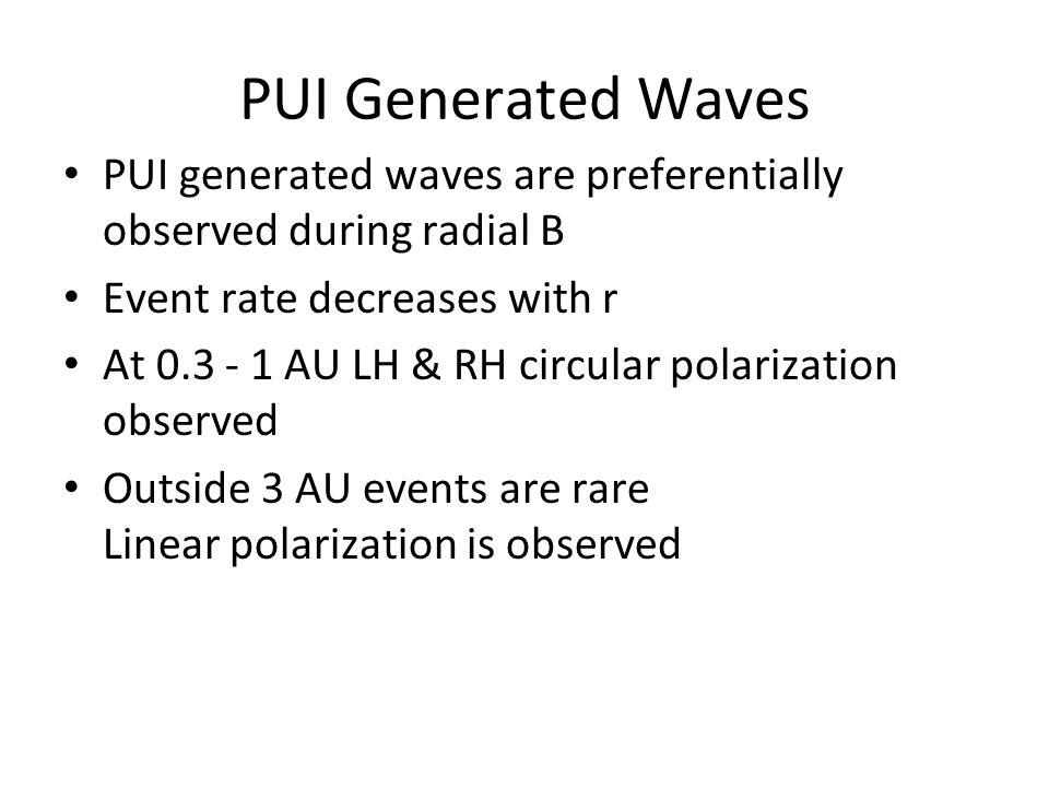 IBEX_GRUSI_4 PUI Generated Waves PUI generated waves are preferentially observed during radial B Event rate decreases with r At 0.3 - 1 AU LH & RH circular polarization observed Outside 3 AU events are rare Linear polarization is observed