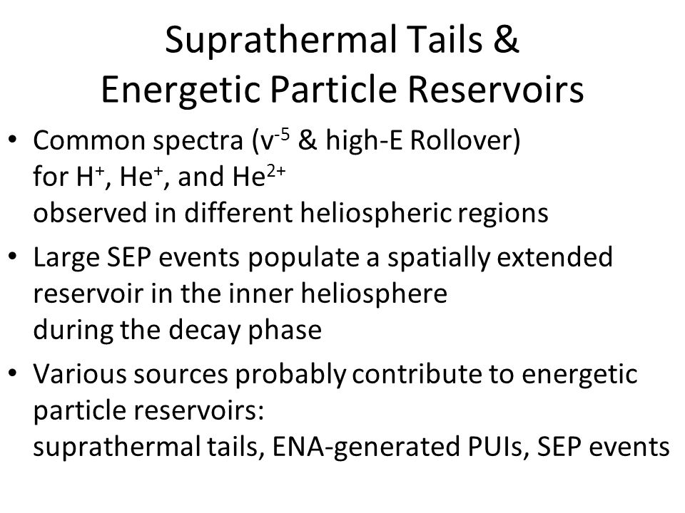 IBEX_GRUSI_4 Suprathermal Tails & Energetic Particle Reservoirs Common spectra (v -5 & high-E Rollover) for H +, He +, and He 2+ observed in different heliospheric regions Large SEP events populate a spatially extended reservoir in the inner heliosphere during the decay phase Various sources probably contribute to energetic particle reservoirs: suprathermal tails, ENA-generated PUIs, SEP events