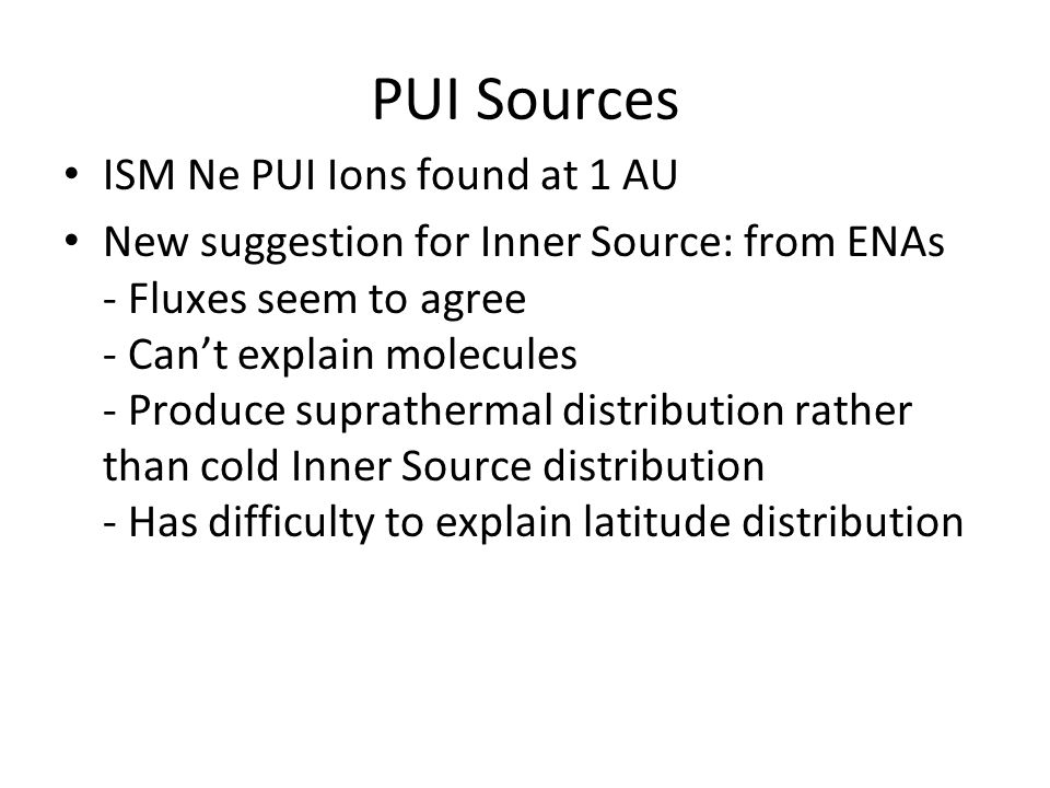 IBEX_GRUSI_4 PUI Sources ISM Ne PUI Ions found at 1 AU New suggestion for Inner Source: from ENAs - Fluxes seem to agree - Can't explain molecules - Produce suprathermal distribution rather than cold Inner Source distribution - Has difficulty to explain latitude distribution