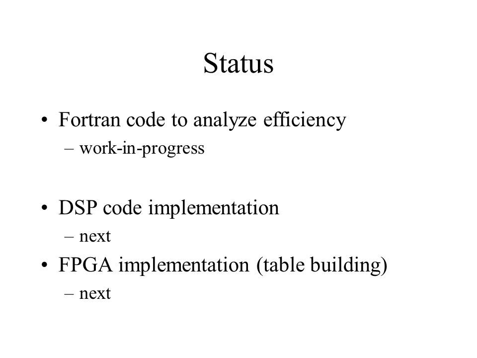 Status Fortran code to analyze efficiency –work-in-progress DSP code implementation –next FPGA implementation (table building) –next