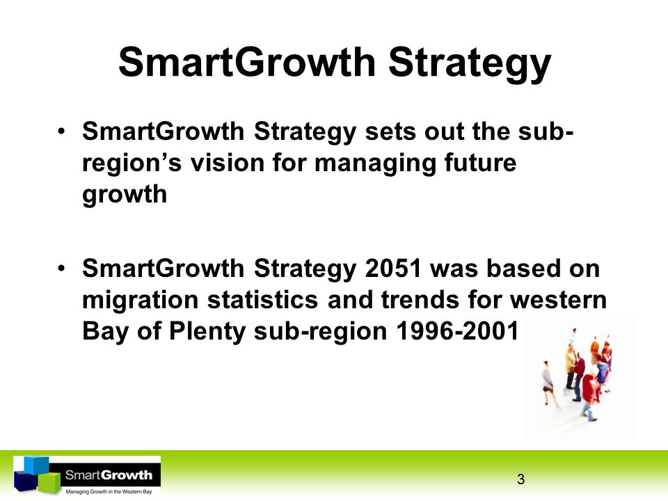 3 SmartGrowth Strategy SmartGrowth Strategy sets out the sub- region's vision for managing future growth SmartGrowth Strategy 2051 was based on migration statistics and trends for western Bay of Plenty sub-region 1996-2001