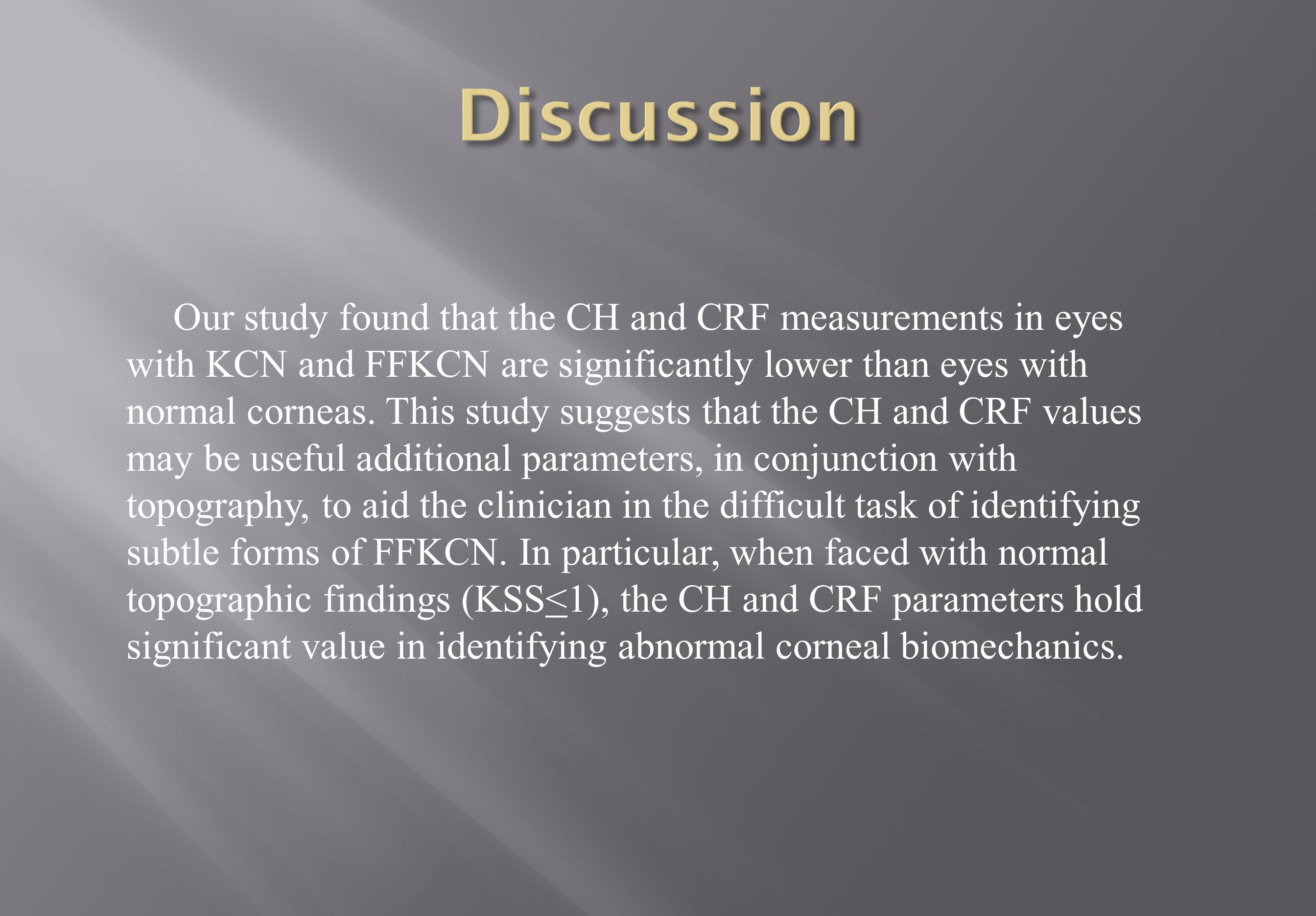 Our study found that the CH and CRF measurements in eyes with KCN and FFKCN are significantly lower than eyes with normal corneas.