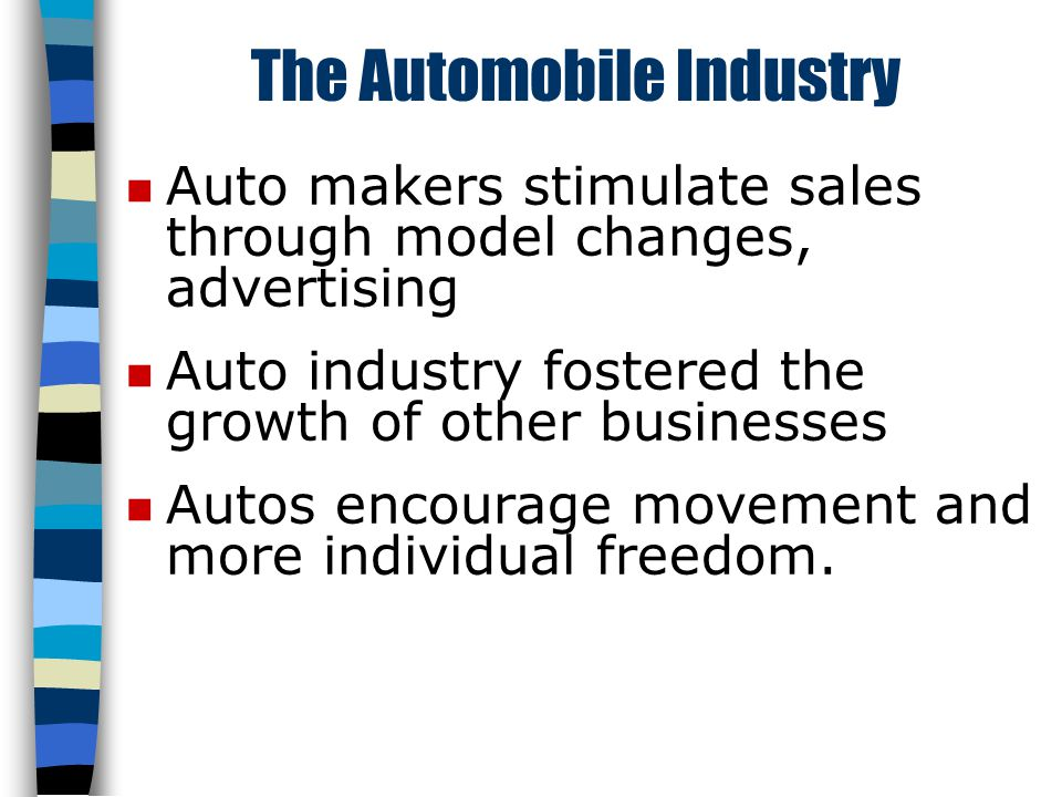 The Automobile Industry n Auto makers stimulate sales through model changes, advertising n Auto industry fostered the growth of other businesses n Autos encourage movement and more individual freedom.