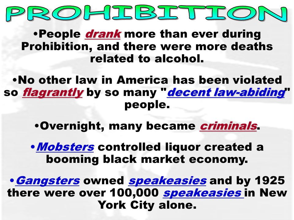 drankPeople drank more than ever during Prohibition, and there were more deaths related to alcohol.