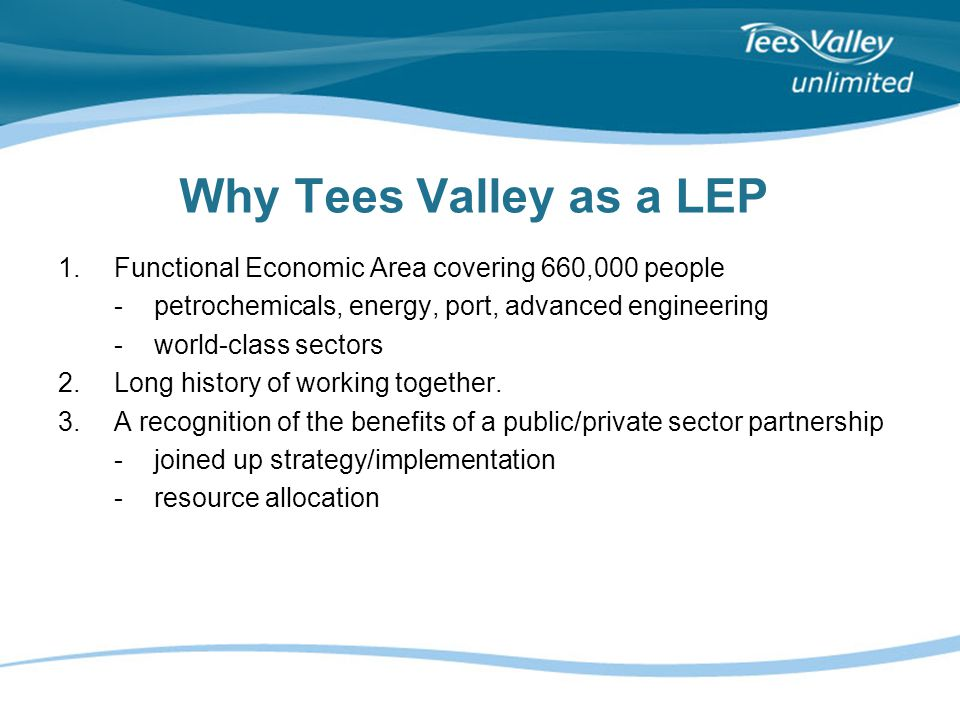 Why Tees Valley as a LEP 1.Functional Economic Area covering 660,000 people -petrochemicals, energy, port, advanced engineering -world-class sectors 2.Long history of working together.