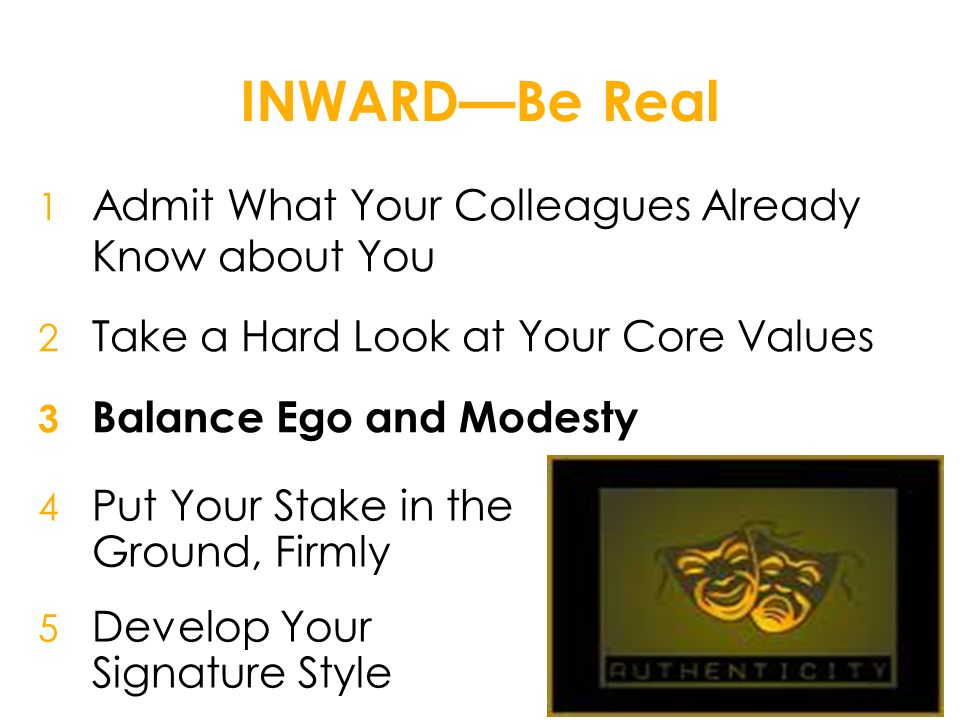INWARD—Be Real 1 Admit What Your Colleagues Already Know about You 2 Take a Hard Look at Your Core Values 3 Balance Ego and Modesty 4 Put Your Stake in the Ground, Firmly 5 Develop Your Signature Style