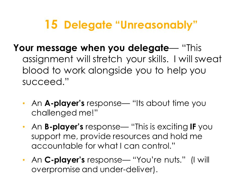 15 Delegate Unreasonably Your message when you delegate — This assignment will stretch your skills.