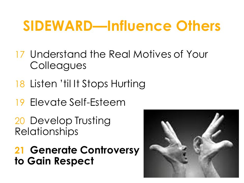 SIDEWARD—Influence Others 17 Understand the Real Motives of Your Colleagues 18 Listen 'til It Stops Hurting 19 Elevate Self-Esteem 20 Develop Trusting Relationships 21 Generate Controversy to Gain Respect