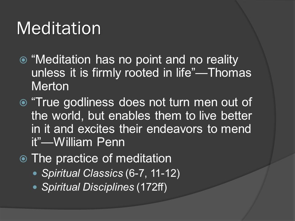 Meditation  Meditation has no point and no reality unless it is firmly rooted in life —Thomas Merton  True godliness does not turn men out of the world, but enables them to live better in it and excites their endeavors to mend it —William Penn  The practice of meditation Spiritual Classics (6-7, 11-12) Spiritual Disciplines (172ff)