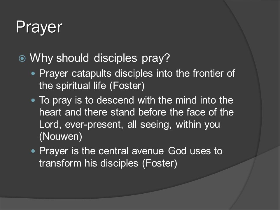Prayer  Why should disciples pray? Prayer catapults disciples into the frontier of the spiritual life (Foster) To pray is to descend with the mind in