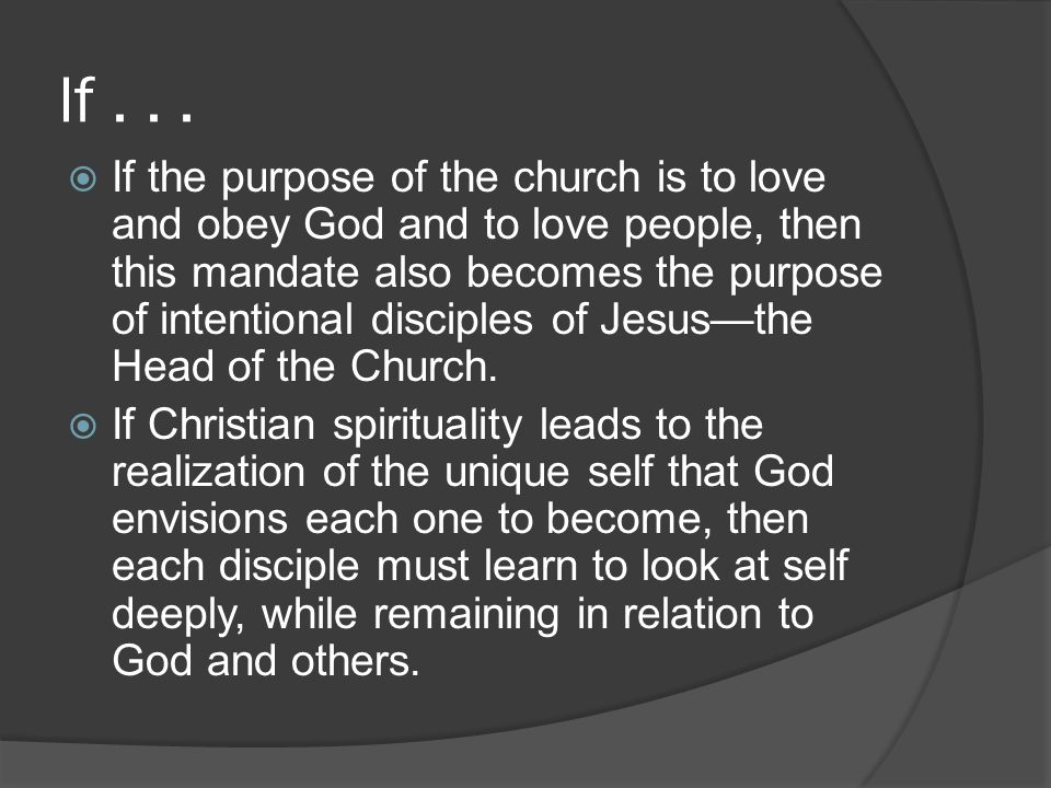 If...  If the purpose of the church is to love and obey God and to love people, then this mandate also becomes the purpose of intentional disciples o