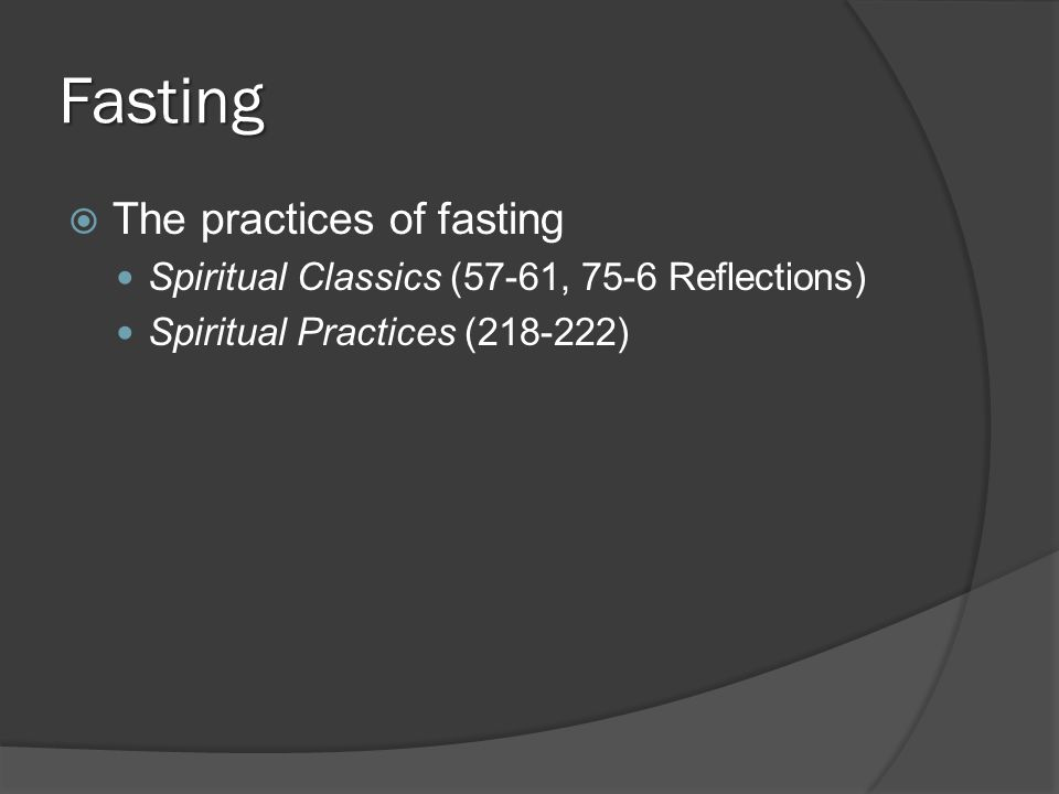 Fasting  The practices of fasting Spiritual Classics (57-61, 75-6 Reflections) Spiritual Practices (218-222)