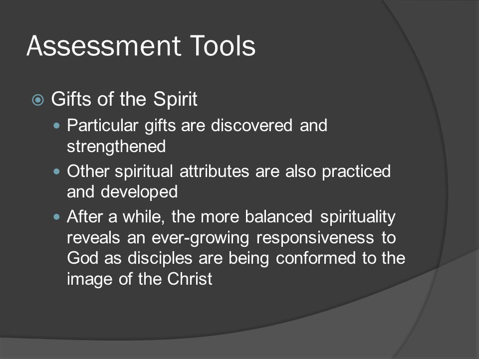 Assessment Tools  Gifts of the Spirit Particular gifts are discovered and strengthened Other spiritual attributes are also practiced and developed After a while, the more balanced spirituality reveals an ever-growing responsiveness to God as disciples are being conformed to the image of the Christ