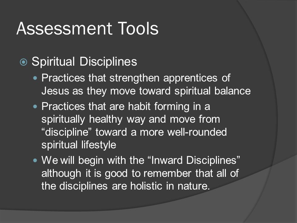 Assessment Tools  Spiritual Disciplines Practices that strengthen apprentices of Jesus as they move toward spiritual balance Practices that are habit forming in a spiritually healthy way and move from discipline toward a more well-rounded spiritual lifestyle We will begin with the Inward Disciplines although it is good to remember that all of the disciplines are holistic in nature.