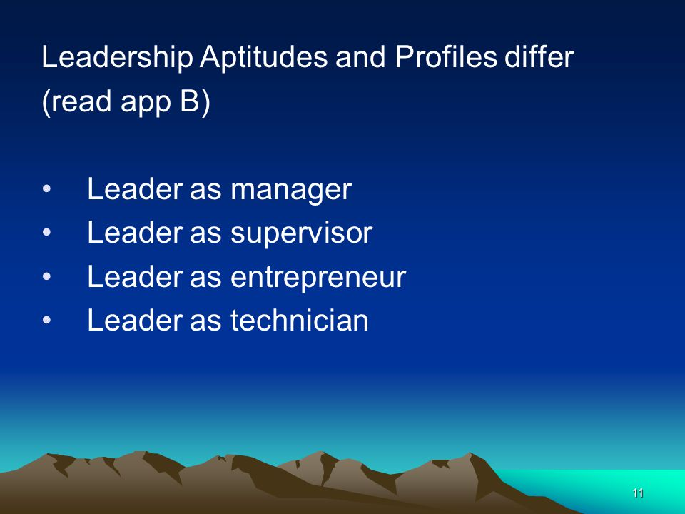 11 Leadership Aptitudes and Profiles differ (read app B) Leader as manager Leader as supervisor Leader as entrepreneur Leader as technician