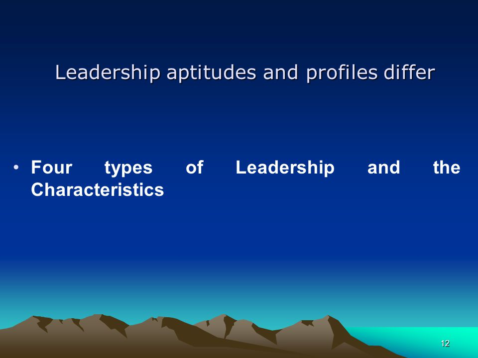 Leadership aptitudes and profiles differ Four types of Leadership and the Characteristics 12