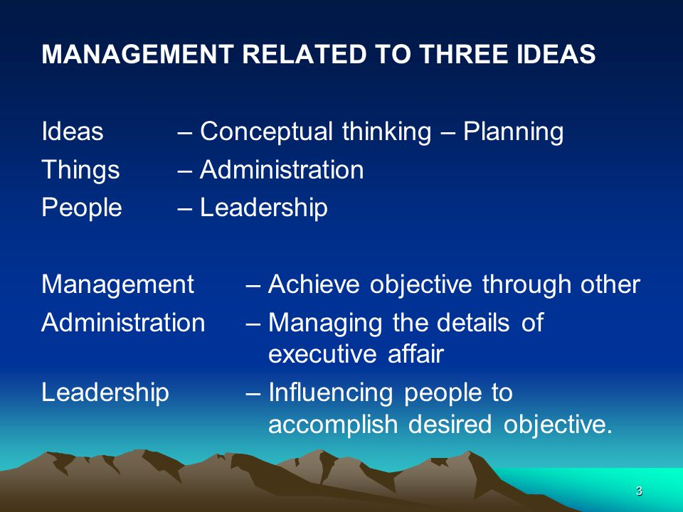 3 MANAGEMENT RELATED TO THREE IDEAS Ideas– Conceptual thinking – Planning Things– Administration People– Leadership Management – Achieve objective through other Administration – Managing the details of executive affair Leadership – Influencing people to accomplish desired objective.