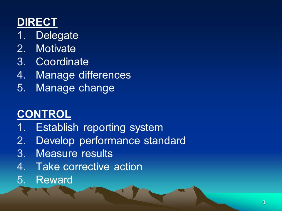 8 DIRECT 1.Delegate 2.Motivate 3.Coordinate 4.Manage differences 5.Manage change CONTROL 1.Establish reporting system 2.Develop performance standard 3.Measure results 4.Take corrective action 5.Reward