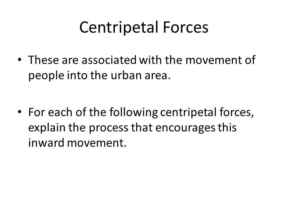 Centripetal Forces These are associated with the movement of people into the urban area. For each of the following centripetal forces, explain the pro