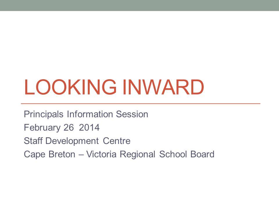 LOOKING INWARD Principals Information Session February 26 2014 Staff Development Centre Cape Breton – Victoria Regional School Board