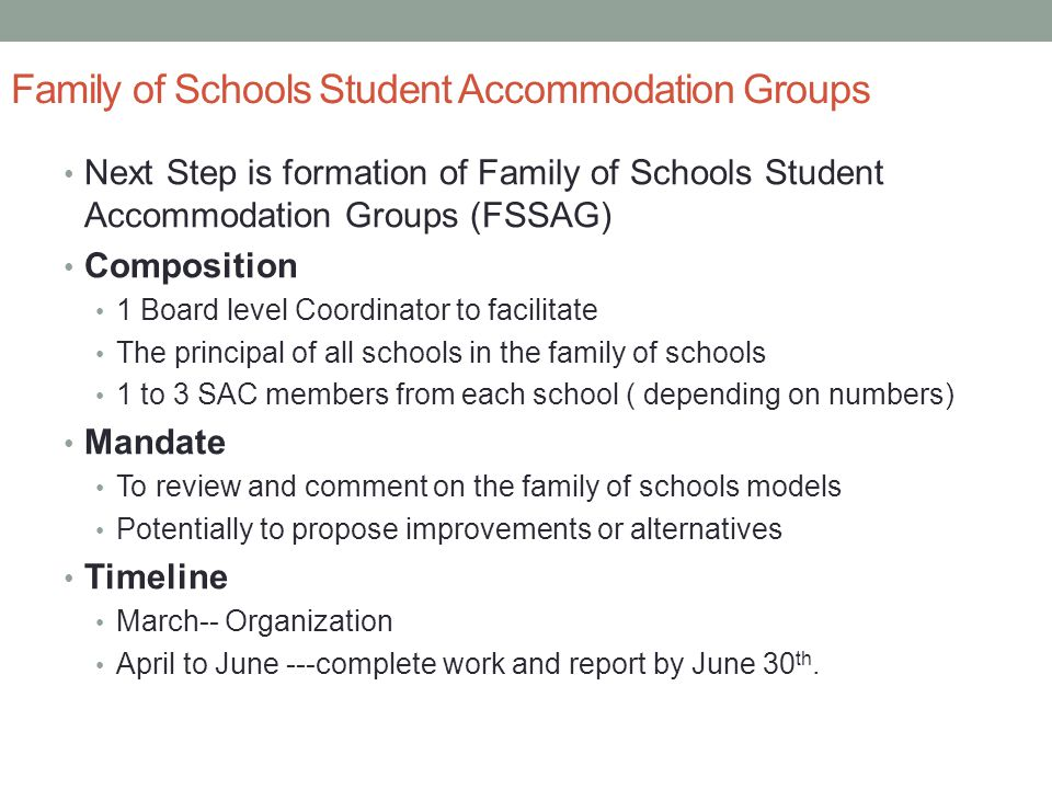 Family of Schools Student Accommodation Groups Next Step is formation of Family of Schools Student Accommodation Groups (FSSAG) Composition 1 Board level Coordinator to facilitate The principal of all schools in the family of schools 1 to 3 SAC members from each school ( depending on numbers) Mandate To review and comment on the family of schools models Potentially to propose improvements or alternatives Timeline March-- Organization April to June ---complete work and report by June 30 th.