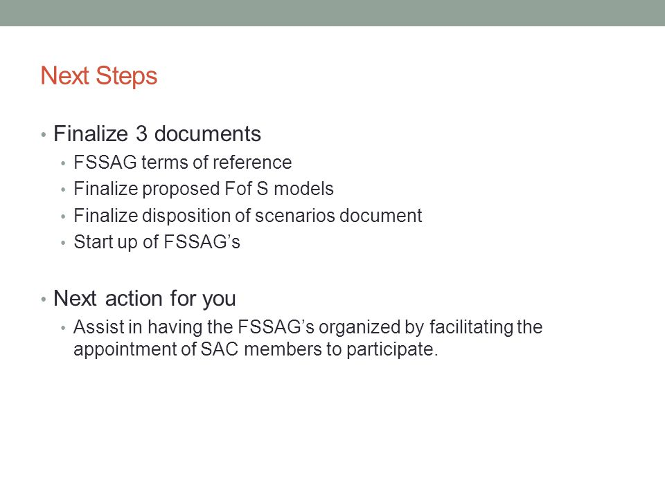 Next Steps Finalize 3 documents FSSAG terms of reference Finalize proposed Fof S models Finalize disposition of scenarios document Start up of FSSAG's Next action for you Assist in having the FSSAG's organized by facilitating the appointment of SAC members to participate.
