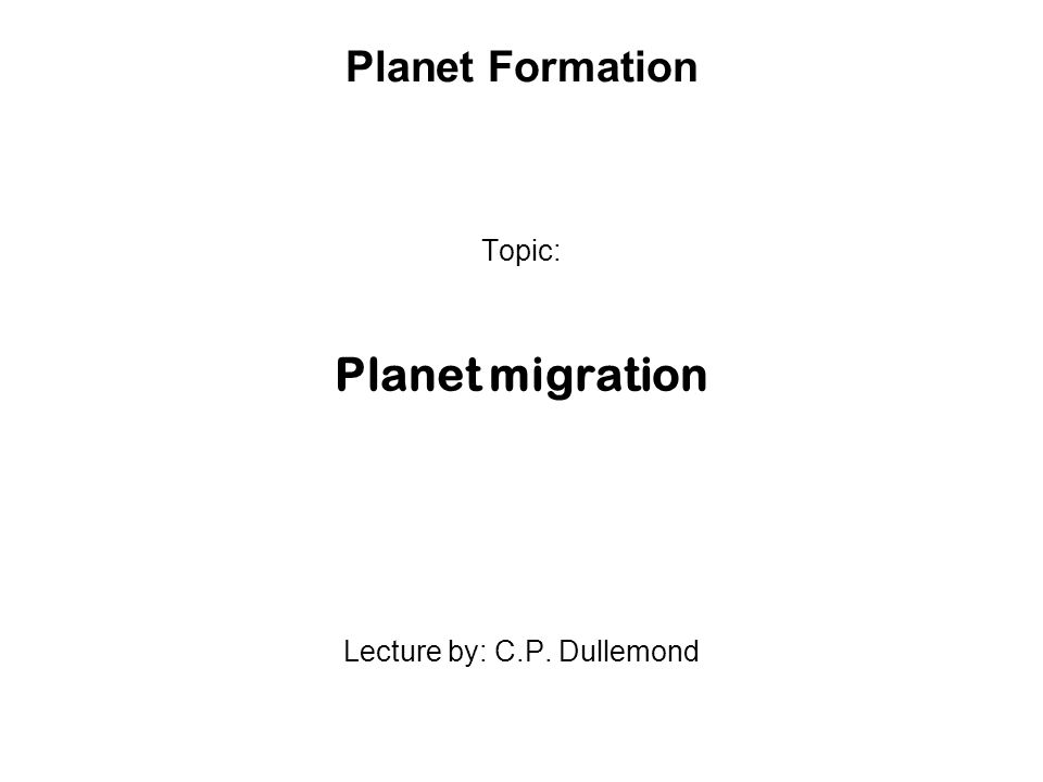 Planet Formation Topic: Planet migration Lecture by: C.P. Dullemond