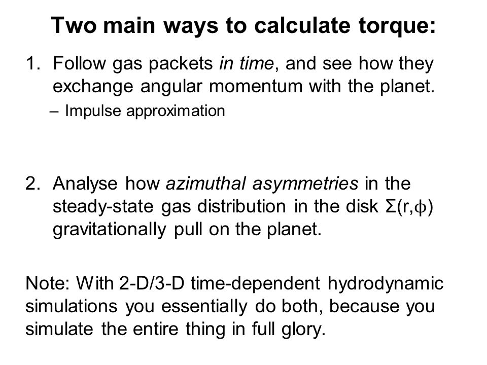 Two main ways to calculate torque: 1.Follow gas packets in time, and see how they exchange angular momentum with the planet.