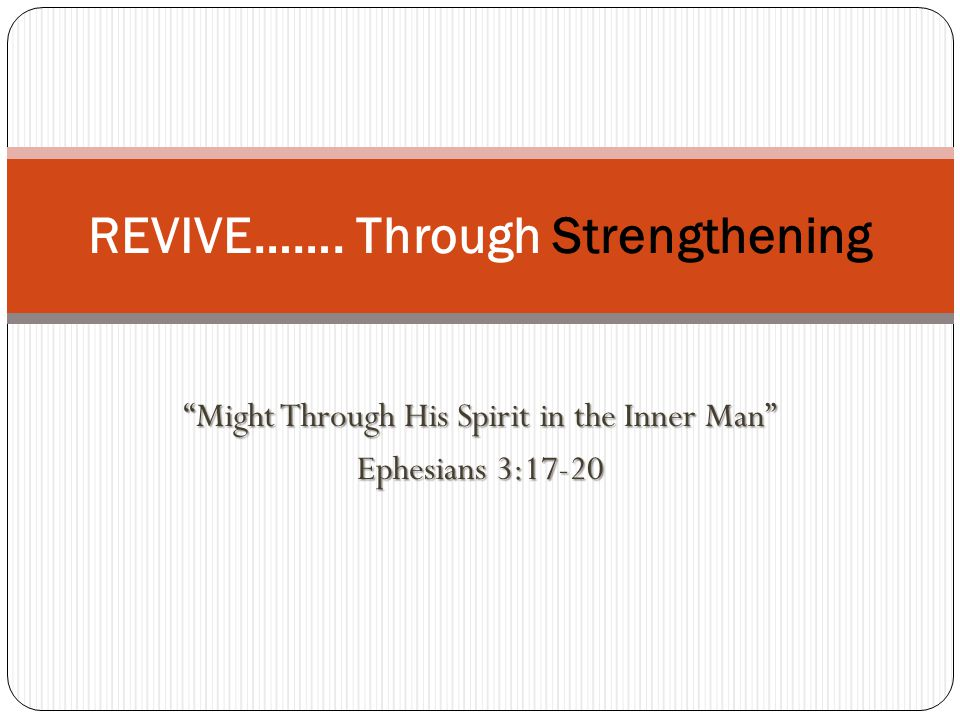 Might Through His Spirit in the Inner Man Ephesians 3:17-20 REVIVE……. Through Strengthening