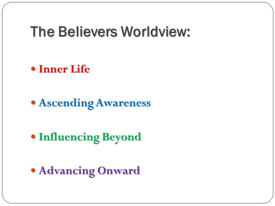 The Believers Worldview: Inner Life Inner Life Ascending Awareness Ascending Awareness Influencing Beyond Influencing Beyond Advancing Onward Advancin