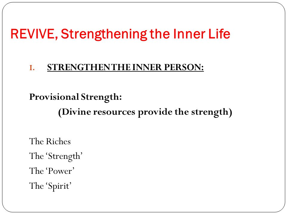 REVIVE, Strengthening the Inner Life I. STRENGTHEN THE INNER PERSON: Provisional Strength: (Divine resources provide the strength) The Riches The 'Str