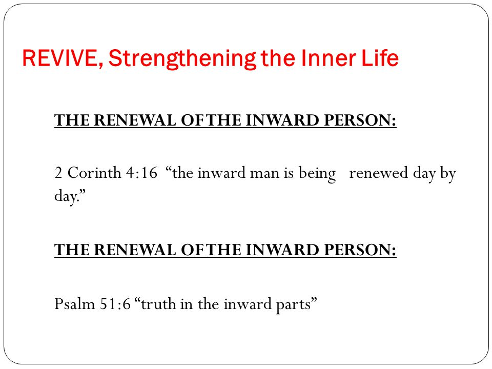 REVIVE, Strengthening the Inner Life THE RENEWAL OF THE INWARD PERSON: 2 Corinth 4:16 the inward man is being renewed day by day. THE RENEWAL OF THE INWARD PERSON: Psalm 51:6 truth in the inward parts