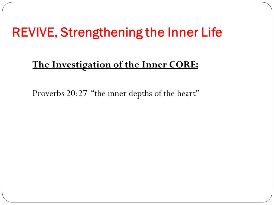 REVIVE, Strengthening the Inner Life The Investigation of the Inner CORE: Proverbs 20:27 the inner depths of the heart