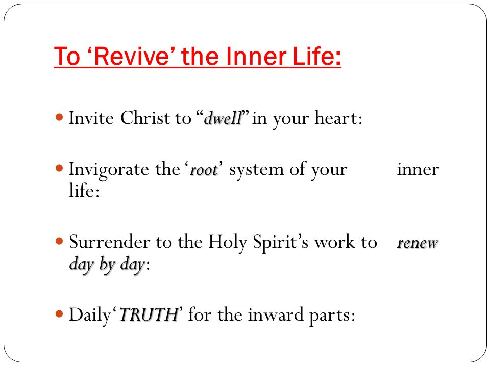 To 'Revive' the Inner Life: dwell Invite Christ to dwell in your heart: root Invigorate the 'root' system of your inner life: renew day by day Surrender to the Holy Spirit's work to renew day by day: TRUTH Daily'TRUTH' for the inward parts: